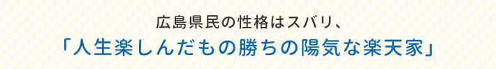 広島県民の性格はスバリ、「人生楽しんだもの勝ちの陽気な楽天家」